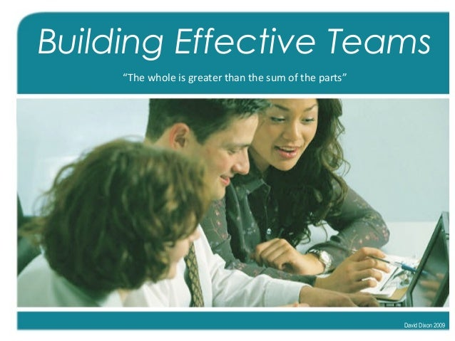 """Building Effective Teams """"The whole is greater than the sum of the parts"""" David Dixon 2009"""