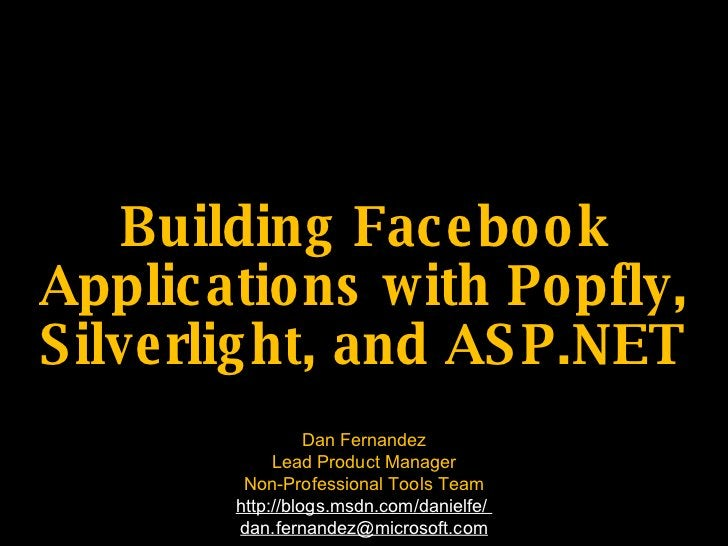 Building Fac e bo o k Applic atio ns with Po pfly, S ilve rlig ht, and AS P.NET                   Dan Fernandez           ...