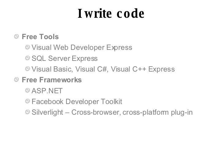 I write c o de Free Tools    Visual Web Developer Express    SQL Server Express    Visual Basic, Visual C#, Visual C++ Exp...