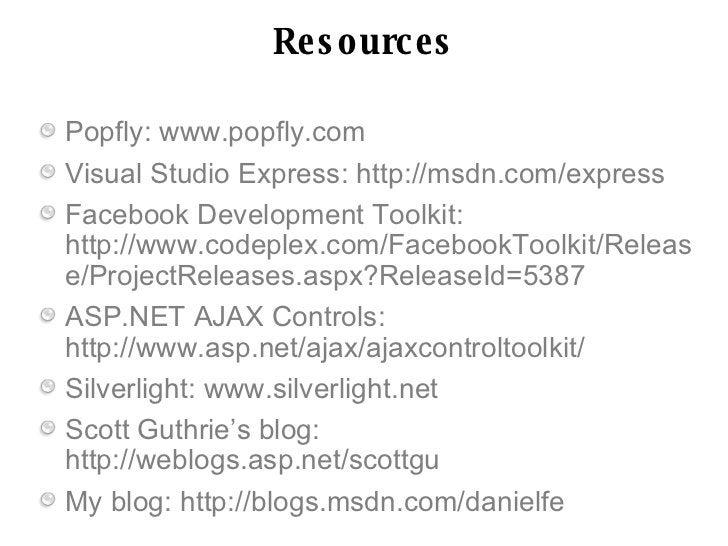 Re s o urc e s  Popfly: www.popfly.com Visual Studio Express: http://msdn.com/express Facebook Development Toolkit: http:/...