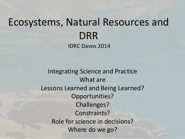 Ecosystems, Natural Resources and  DRR  IDRC Davos 2014  Integrating Science and Practice  What are  Lessons Learned and B...