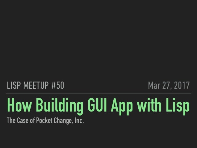 How Building GUI App with Lisp The Case of Pocket Change, Inc. LISP MEETUP #50 Mar 27, 2017
