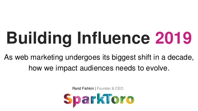 Rand Fishkin | Founder & CEO Building Influence 2019 As web marketing undergoes its biggest shift in a decade, how we impa...