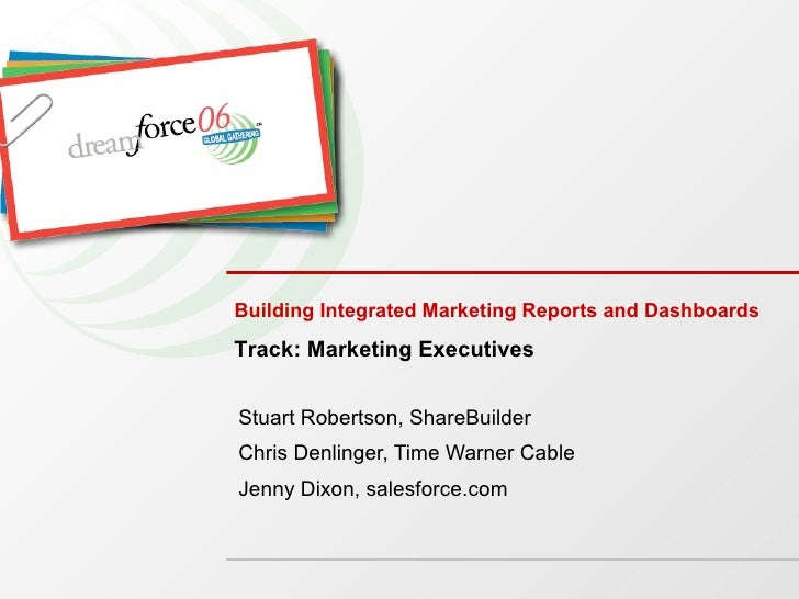 Building Integrated Marketing Reports and Dashboards Stuart Robertson, ShareBuilder Chris Denlinger, Time Warner Cable Jen...