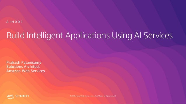 © 2019, Amazon Web Services, Inc. or its affiliates. All rights reserved.S U M M I T Build Intelligent Applications Using ...