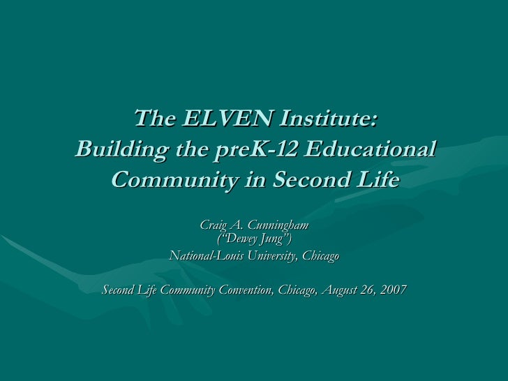 """The ELVEN Institute: Building the preK-12 Educational Community in Second Life Craig A. Cunningham (""""Dewey Jung"""") National..."""