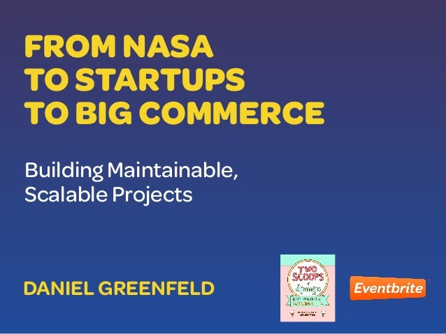 FROM NASA TO STARTUPS TO BIG COMMERCE Building Maintainable, Scalable Projects DANIEL GREENFELD