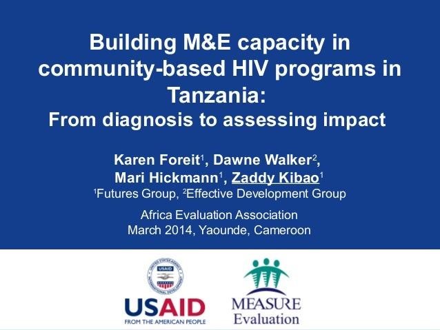 Building M&E capacity in community-based HIV programs in Tanzania: From diagnosis to assessing impact Karen Foreit1 , Dawn...