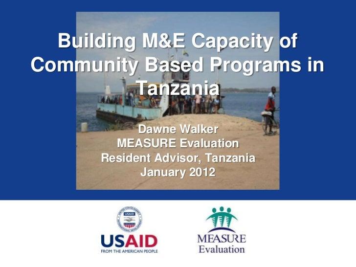 Building M&E Capacity ofCommunity Based Programs in          Tanzania            Dawne Walker        MEASURE Evaluation   ...