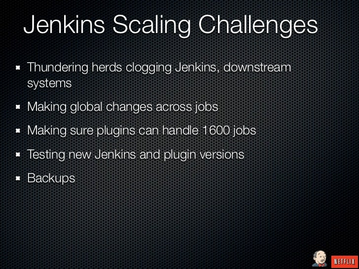 Jenkins Scaling ChallengesThundering herds clogging Jenkins, downstreamsystemsMaking global changes across jobsMaking sure...