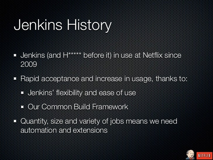 Jenkins History Jenkins (and H***** before it) in use at Netflix since 2009 Rapid acceptance and increase in usage, thanks ...