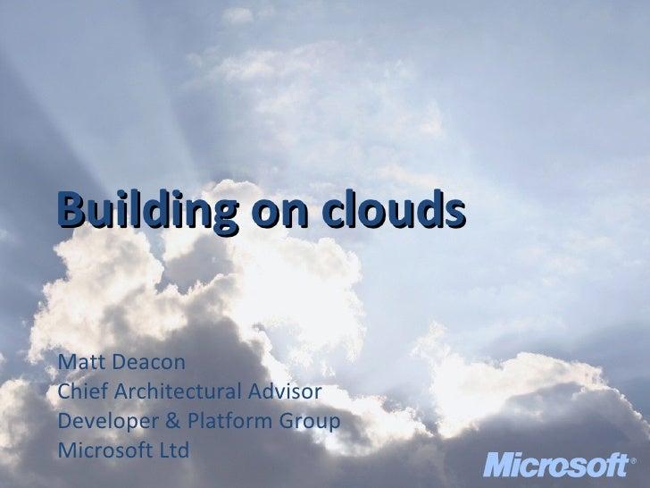 Building on clouds Matt Deacon Chief Architectural Advisor Developer & Platform Group Microsoft Ltd