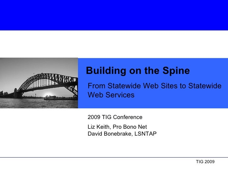 Building on the Spine From Statewide Web Sites to Statewide Web Services 2009 TIG Conference  Liz Keith, Pro Bono Net Davi...