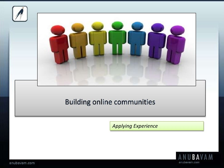 Building online communities<br />Applying Experience<br />