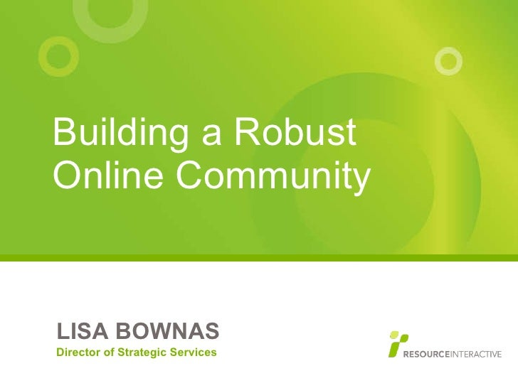 <ul><li>Building a Robust Online Community </li></ul>LISA BOWNAS Director of Strategic Services