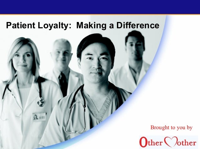 Patient Loyalty: Making a Difference Brought to you by