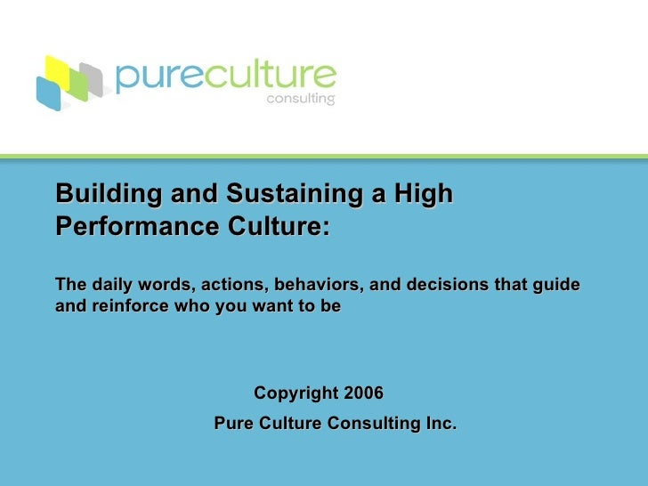 Building and Sustaining a High Performance Culture: The daily words, actions, behaviors, and decisions that guide and rein...