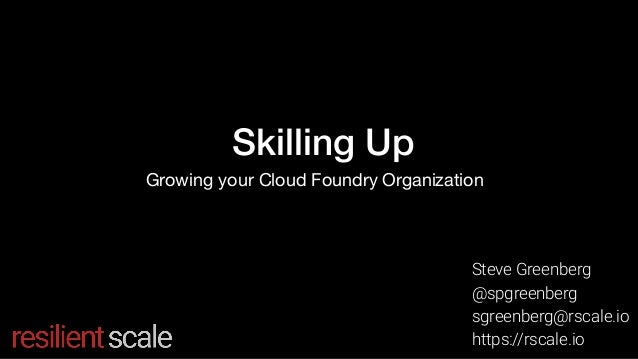 Skilling Up Growing your Cloud Foundry Organization Steve Greenberg @spgreenberg sgreenberg@rscale.io https://rscale.io