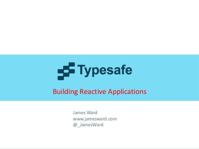 Building Reactive Applications James Ward www.jamesward.com @_JamesWard  © 2013 Typesafe Inc.  |  All rights reserved  |  ...