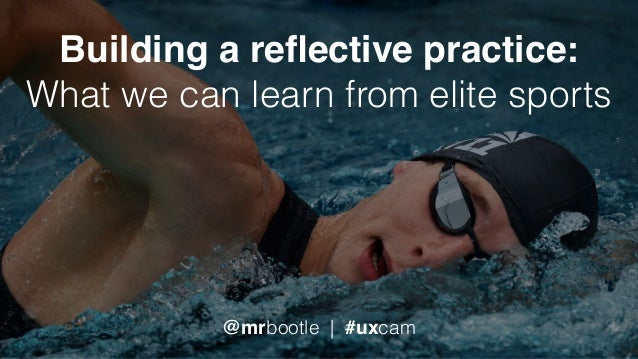 Building a reflective practice: What we can learn from elite sports @mrbootle | #uxcam