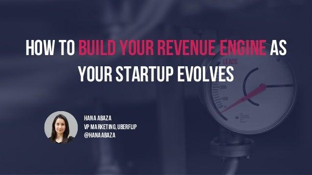 HOW TOBUILD YourREVENUE ENGINE as yourstartup evolves HANA ABAZA VP MARKETING,UBERFLIP @hanaabaza