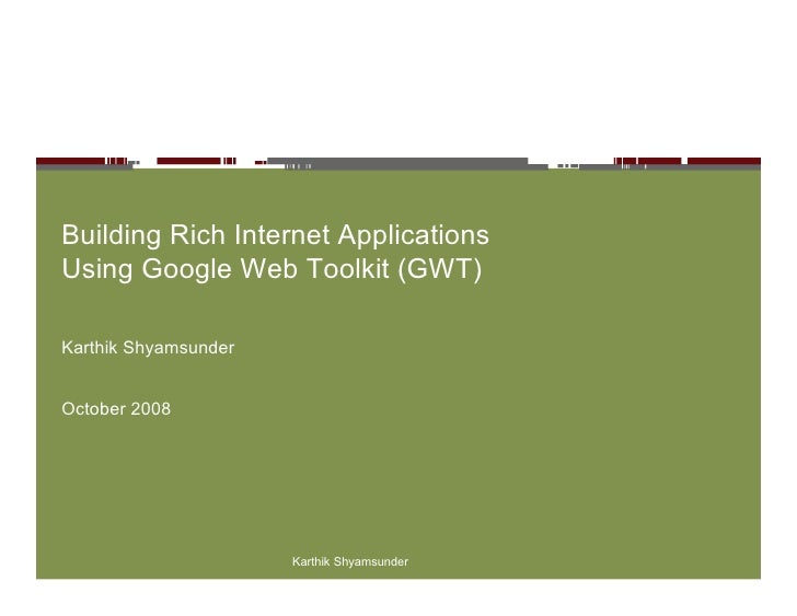 Building Rich Internet Applications Using Google Web Toolkit (GWT)  Karthik Shyamsunder   October 2008                    ...