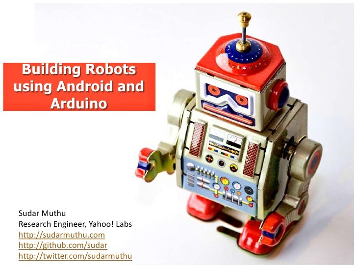 Building Robotsusing Android and     ArduinoSudar MuthuResearch Engineer, Yahoo! Labshttp://sudarmuthu.comhttp://github.co...