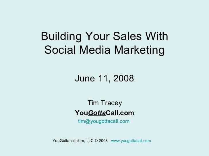 Building Your Sales With Social Media Marketing June 11, 2008 Tim Tracey You Gotta Call.com [email_address]   YouGottacall...