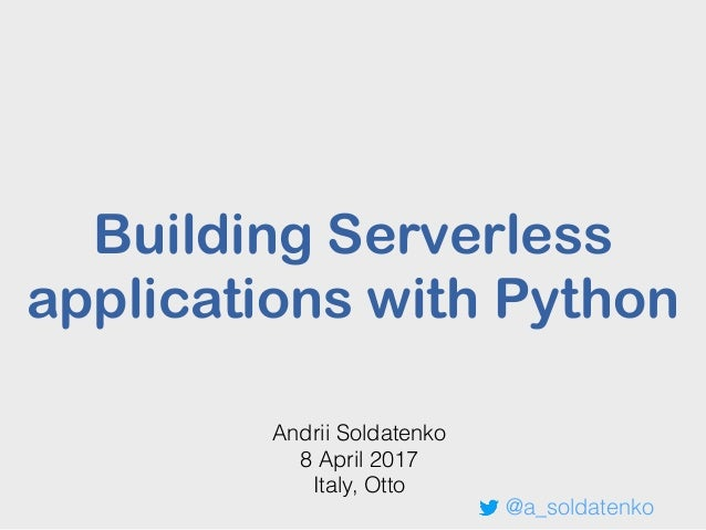 Building Serverless applications with Python Andrii Soldatenko 8 April 2017 Italy, Otto @a_soldatenko