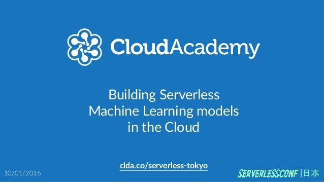 Building  Serverless   Machine  Learning  models   in  the  Cloud clda.co/serverless-­‐tokyo 10/01/2016 |⽇日本