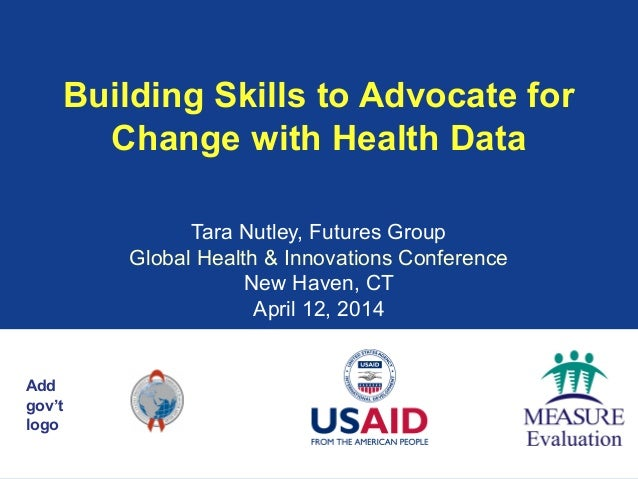 Add gov't logo Building Skills to Advocate for Change with Health Data Tara Nutley, Futures Group Global Health & Innovati...