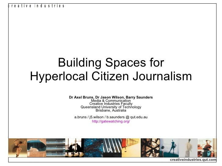 Building Spaces for Hyperlocal Citizen Journalism Dr Axel Bruns, Dr Jason Wilson, Barry Saunders Media & Communication Cre...