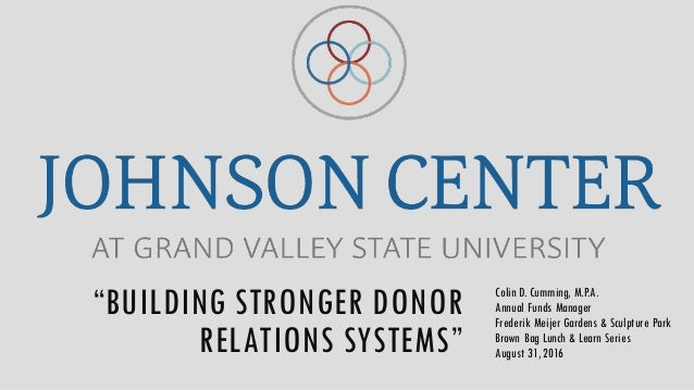 """""""BUILDING STRONGER DONOR RELATIONS SYSTEMS"""" Colin D. Cumming, M.P.A. Annual Funds Manager Frederik Meijer Gardens & Sculpt..."""