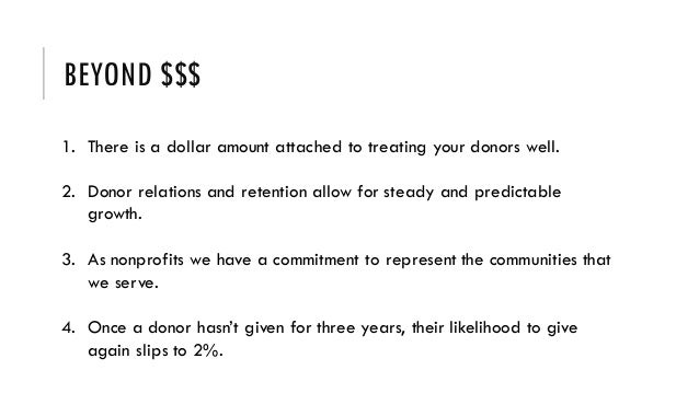 BEYOND $$$ 1. There is a dollar amount attached to treating your donors well. 2. Donor relations and retention allow for s...