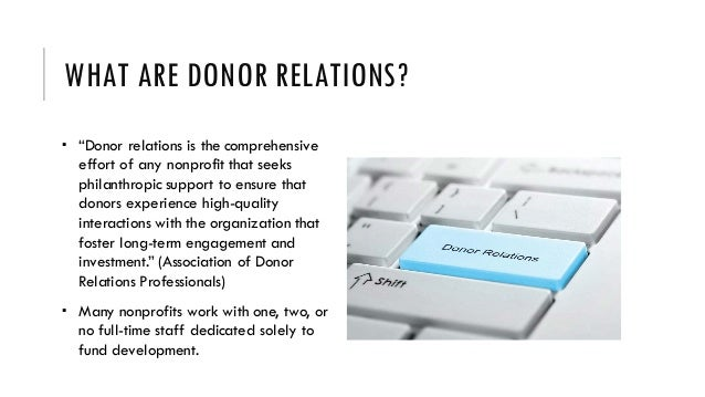 """WHAT ARE DONOR RELATIONS?  """"Donor relations is the comprehensive effort of any nonprofit that seeks philanthropic support..."""