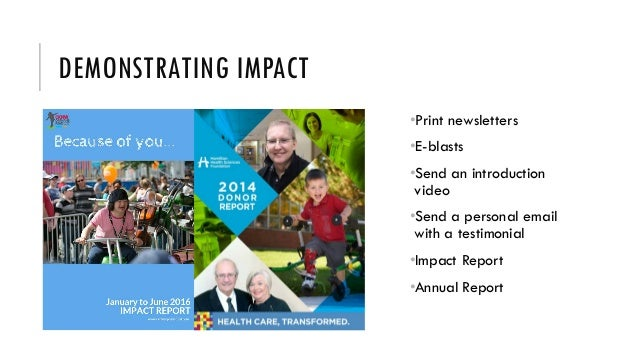 DEMONSTRATING IMPACT •Print newsletters •E-blasts •Send an introduction video •Send a personal email with a testimonial •I...