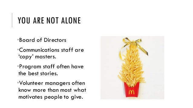 YOU ARE NOT ALONE •Board of Directors •Communications staff are 'copy' masters. •Program staff often have the best stories...