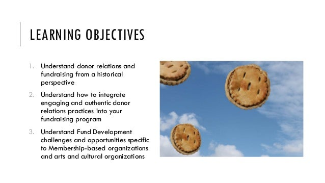 LEARNING OBJECTIVES 1. Understand donor relations and fundraising from a historical perspective 2. Understand how to integ...