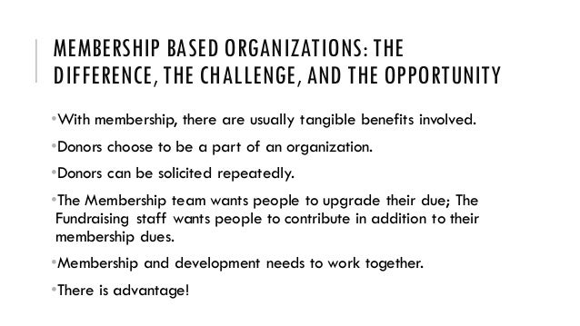 MEMBERSHIP BASED ORGANIZATIONS: THE DIFFERENCE, THE CHALLENGE, AND THE OPPORTUNITY •With membership, there are usually tan...