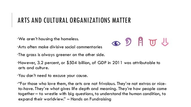 ARTS AND CULTURAL ORGANIZATIONS MATTER •We aren't housing the homeless. •Arts often make divisive social commentaries •The...