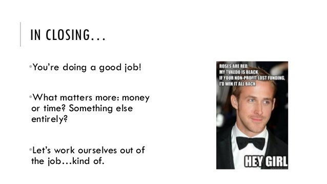 IN CLOSING… •You're doing a good job! •What matters more: money or time? Something else entirely? •Let's work ourselves ou...