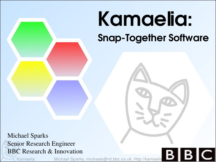 Kamaelia:                                      SnapTogetherSoftware     MichaelSparks SeniorResearchEngineer BBCRese...