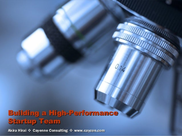 Building a High-PerformanceStartup TeamAkira Hirai  Cayenne Consulting  www.caycon.com   CAYENNECONSULTING              ...