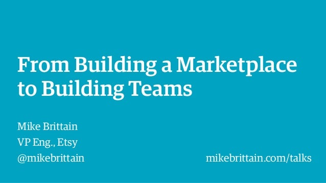 From Building a Marketplace to Building Teams Mike Brittain VP Eng., Etsy @mikebrittain mikebrittain.com/talks