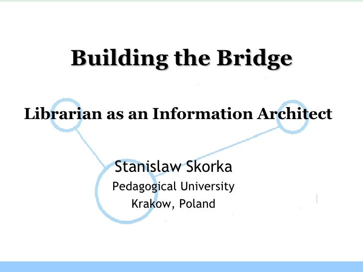 Librarian as  an I nformation Architect   Stanislaw Skorka Pedagogical University Krakow, Poland Building the Bridge