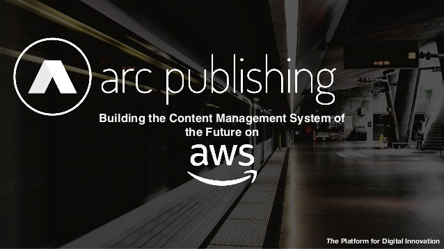 © 2018 Arc Publishing, All rights reserved. The Platform for Digital Innovation Building the Content Management System of ...