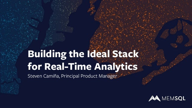 Building the Ideal Stack for Real-Time Analytics Steven Camiña, Principal Product Manager