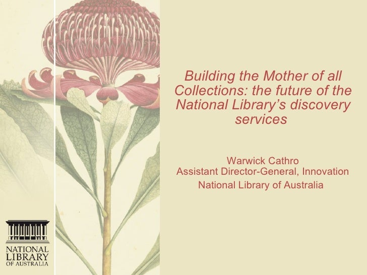 Building the Mother of all Collections: the future of the National Library's discovery services     Warwick Cathro Assista...