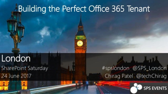 Building the Perfect Office 365 Tenant London SharePoint Saturday 24 June 2017 #spslondon @SPS_London Chirag Patel @techCh...