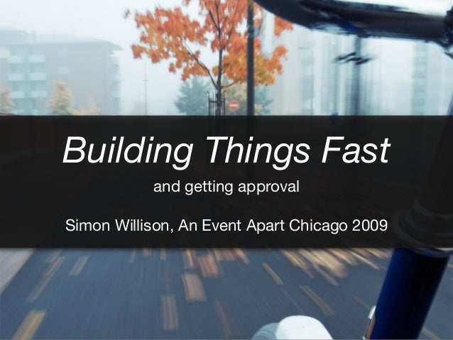 Building Things Fast and getting approval Simon Willison, An Event Apart Chicago 2009